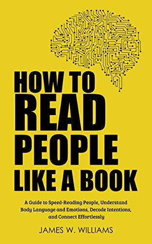 How to Read People Like a Book: A Guide to Speed-Reading People, Understand Body Language and Emotions, Decode Intentions, and Connect Effortlessly
