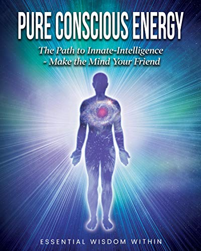 Free: Pure Conscious Energy: The Path to Innate-Intelligence ~ Make the Mind Your Friend