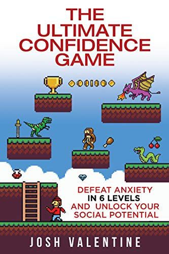 The Ultimate Confidence Game: Defeat Anxiety In 6 Levels And Unlock Your Social Potential