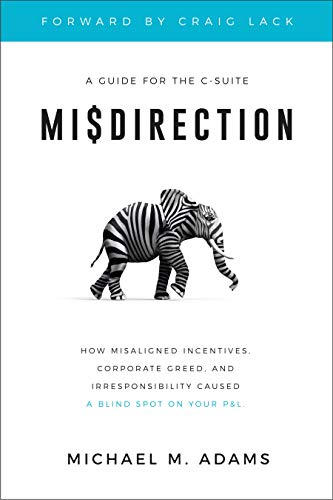 Free: Misdirection: How Misaligned Incentives, Corporate Greed and Irresponsibility Caused a Blind Spot on Your P&L