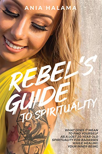 Rebel's Guide to Spirituality: What Does it Mean to Find Yourself as a Lost 20 Year Old – Spirituality for Badasses while Healing Your Inner Being