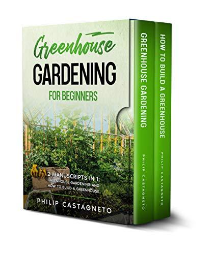 Greenhouse Gardening for Beginners: 2 Manuscripts in 1- Greenhouse Gardening and How to Build a Greenhouse