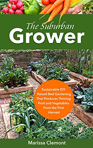 The Suburban Grower: Sustainable DIY Raised Bed Gardening That Produces Thriving Fruit and Vegetables From the First Harvest