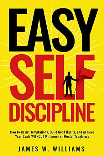 Easy Self-Discipline: How to Resist Temptations, Build Good Habits, and Achieve Your Goals WITHOUT Will Power or Mental Toughness