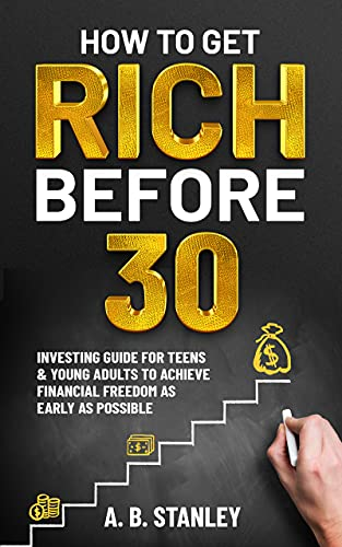 How To Get Rich Before 30: Investing Guide for Teens and Young Adults to Achieve Financial Freedom as Early as Possible