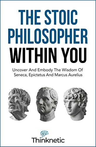 The Stoic Philosopher Within You: Uncover And Embody The Wisdom Of Seneca, Epictetus And Marcus Aurelius (Stoicism Mastery)