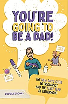 Free: You're Going To Be A Dad!: The New Dad's Guide To Pregnancy and The First Year of Fatherhood